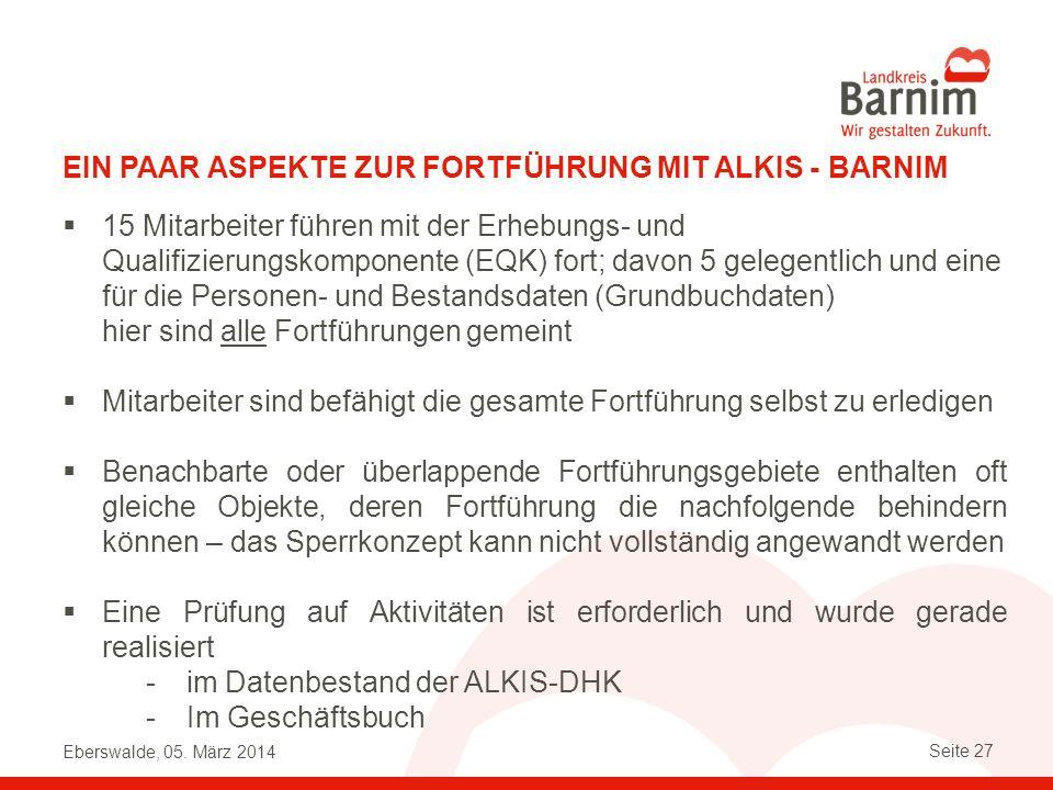 Eberswalde, 05. März 2014 Seite 27 EIN PAAR ASPEKTE ZUR FORTFÜHRUNG MIT ALKIS - BARNIM 15 Mitarbeiter führen mit der Erhebungs- und Qualifizierungskom