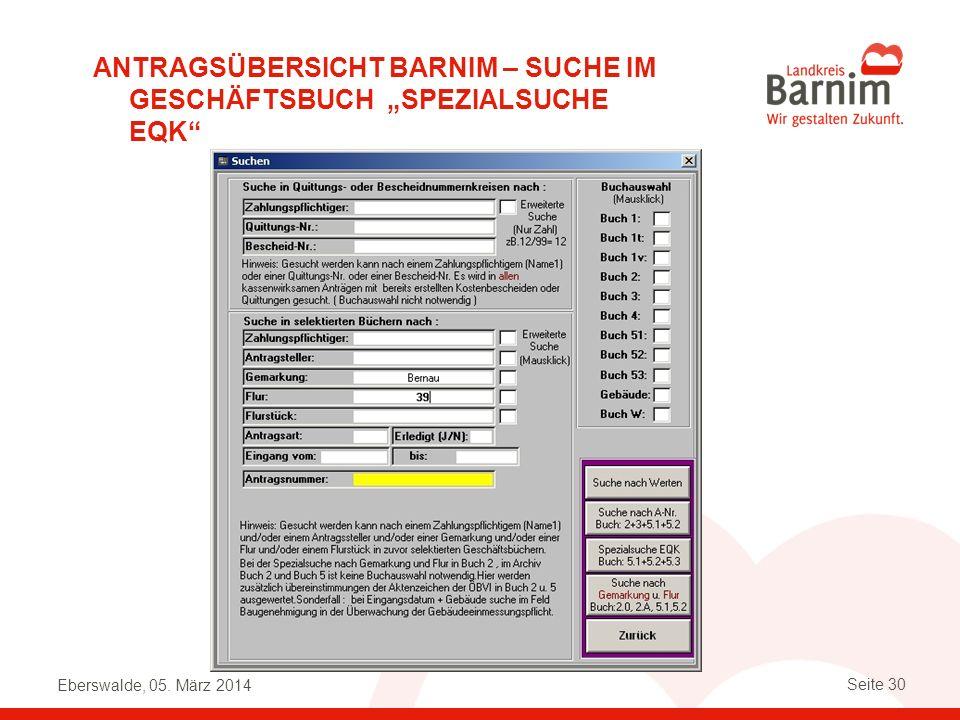 Eberswalde, 05. März 2014 Seite 30 ANTRAGSÜBERSICHT BARNIM – SUCHE IM GESCHÄFTSBUCH SPEZIALSUCHE EQK