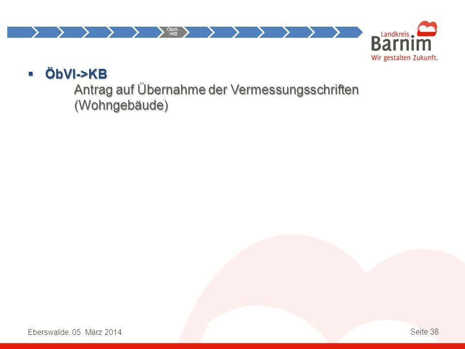 Eberswalde, 05. März 2014 Seite 38 ÖbVI->KB ÖbVI->KB Antrag auf Übernahme der Vermessungsschriften (Wohngebäude) Anst->ÖbVI ÖbVI- >KB KB- >ÖbVI ÖbVI-