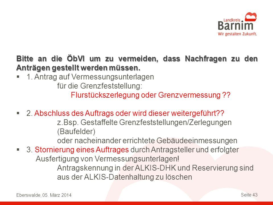 Eberswalde, 05. März 2014 Seite 43 Bitte an die ÖbVI um zu vermeiden, dass Nachfragen zu den Anträgen gestellt werden müssen. 1. Antrag auf Vermessung