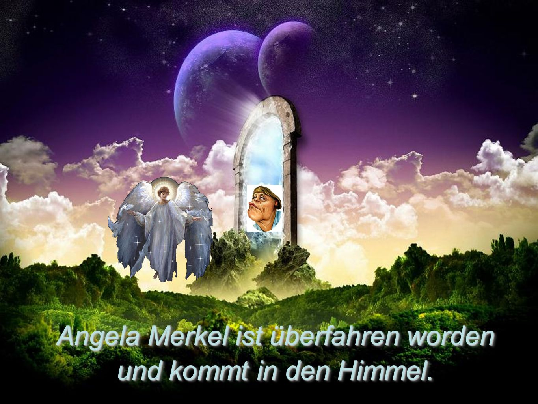 Angela Merkel ist überfahren worden und kommt in den Himmel.