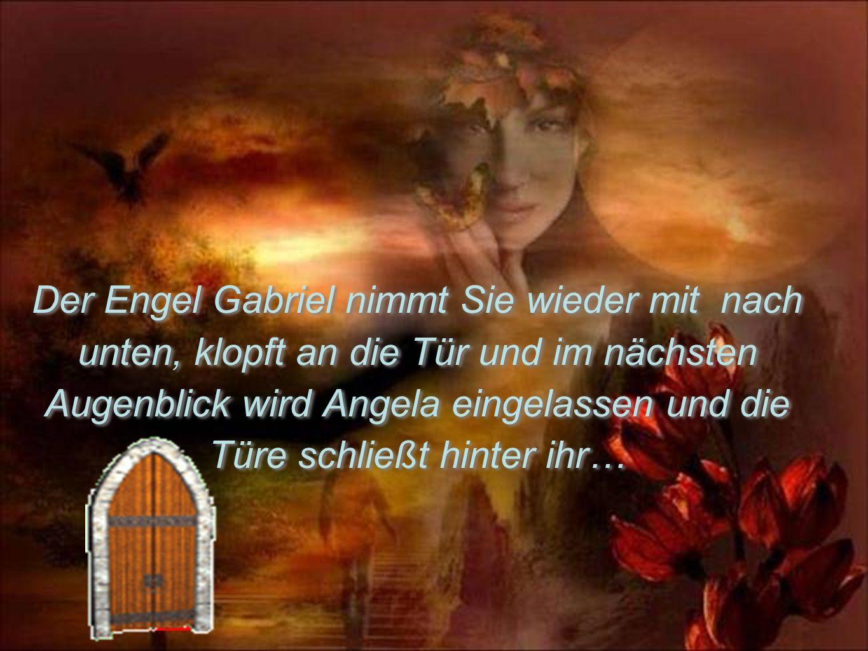 Der Engel Gabriel nimmt Sie wieder mit nach unten, klopft an die Tür und im nächsten Augenblick wird Angela eingelassen und die Türe schließt hinter i