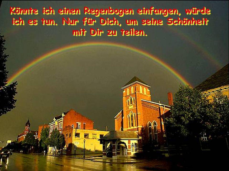 Könnte ich einen Regenbogen einfangen, würde ich es tun. Nur für Dich, um seine Schönheit mit Dir zu teilen.