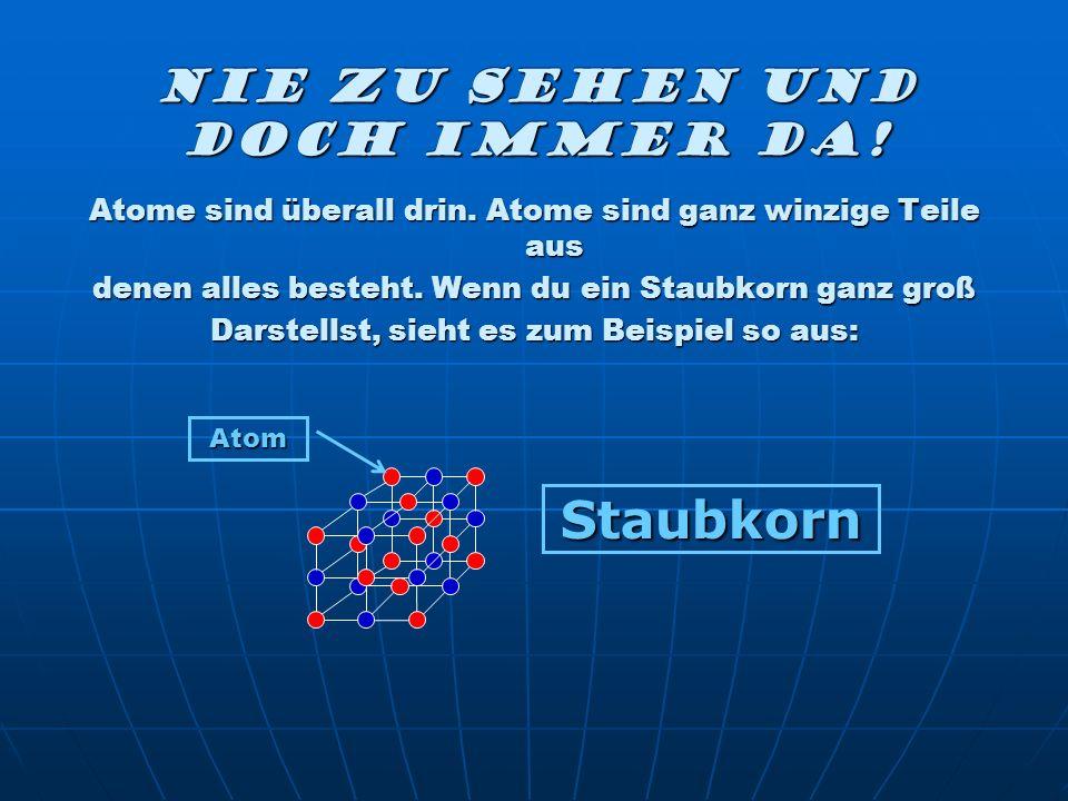 Nie zu sehen und doch immer da! Atome sind überall drin. Atome sind ganz winzige Teile aus denen alles besteht. Wenn du ein Staubkorn ganz groß Darste