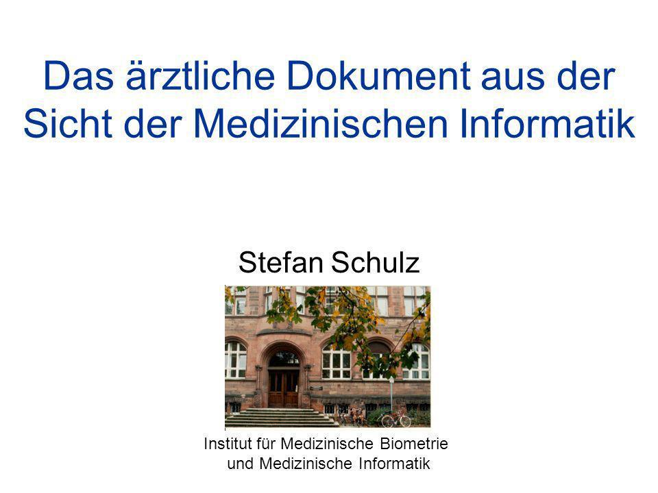 Das ärztliche Dokument aus der Sicht der Medizinischen Informatik Stefan Schulz Institut für Medizinische Biometrie und Medizinische Informatik