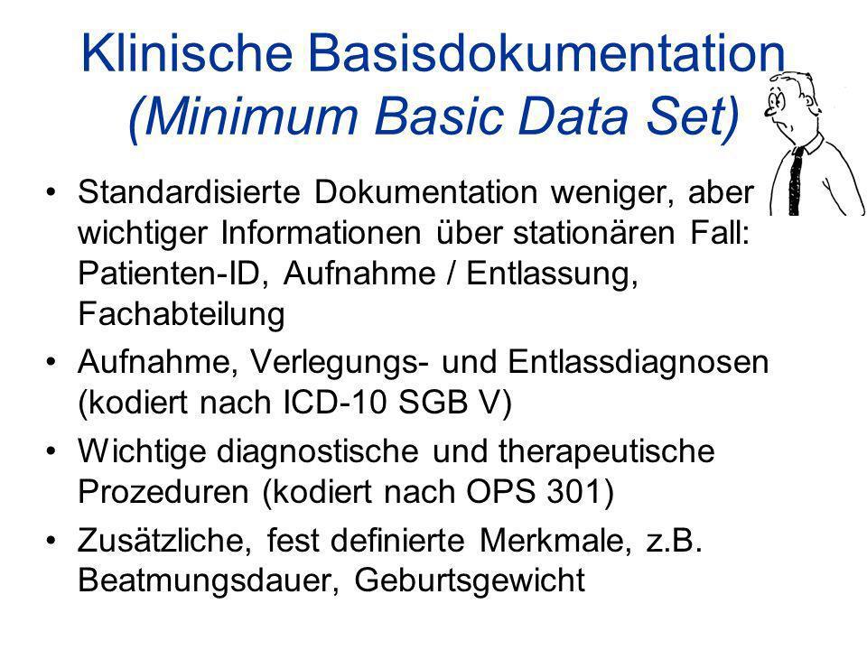 Klinische Basisdokumentation (Minimum Basic Data Set) Standardisierte Dokumentation weniger, aber wichtiger Informationen über stationären Fall: Patienten-ID, Aufnahme / Entlassung, Fachabteilung Aufnahme, Verlegungs- und Entlassdiagnosen (kodiert nach ICD-10 SGB V) Wichtige diagnostische und therapeutische Prozeduren (kodiert nach OPS 301) Zusätzliche, fest definierte Merkmale, z.B.