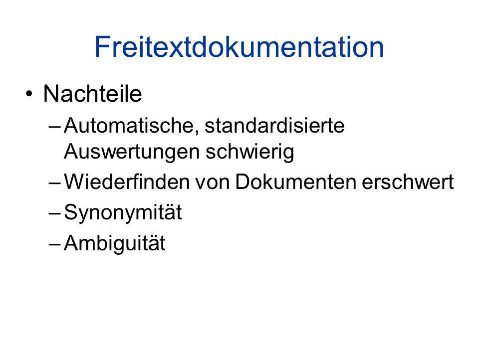 Freitextdokumentation Nachteile –Automatische, standardisierte Auswertungen schwierig –Wiederfinden von Dokumenten erschwert –Synonymität –Ambiguität