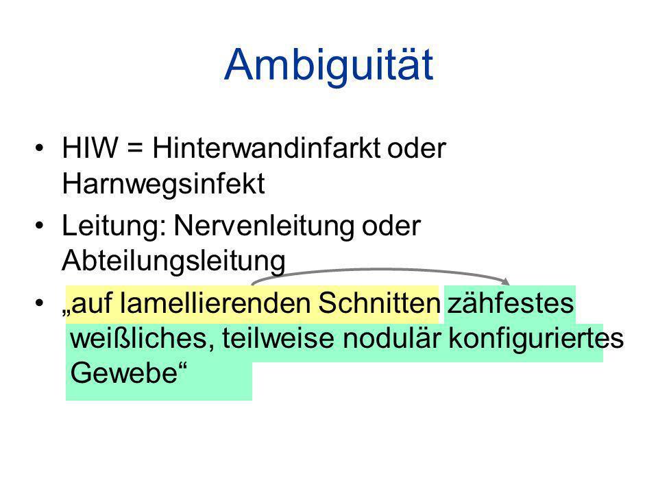 Ambiguität HIW = Hinterwandinfarkt oder Harnwegsinfekt Leitung: Nervenleitung oder Abteilungsleitung auf lamellierenden Schnitten zähfestes weißliches, teilweise nodulär konfiguriertes Gewebe