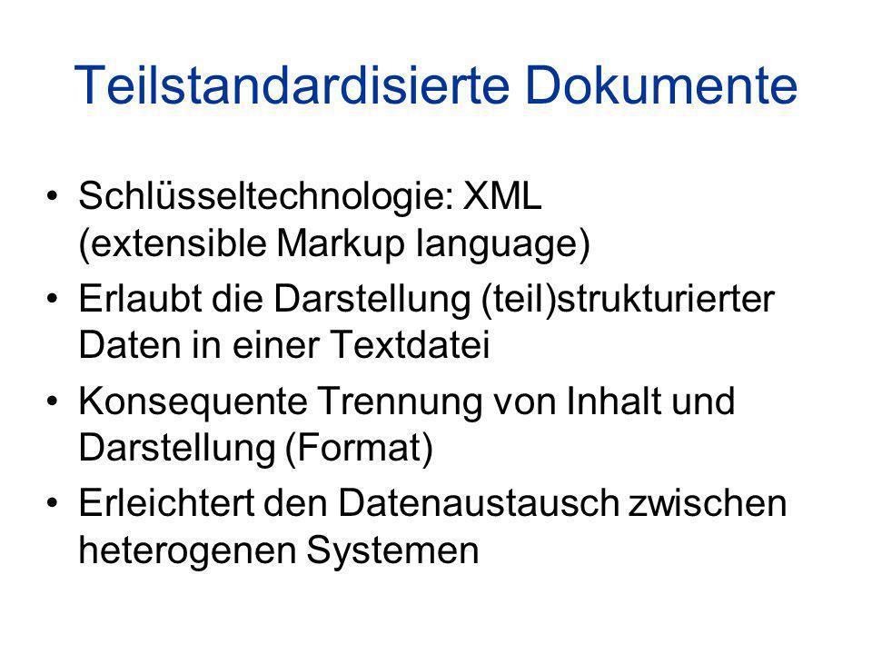 Teilstandardisierte Dokumente Schlüsseltechnologie: XML (extensible Markup language) Erlaubt die Darstellung (teil)strukturierter Daten in einer Textdatei Konsequente Trennung von Inhalt und Darstellung (Format) Erleichtert den Datenaustausch zwischen heterogenen Systemen