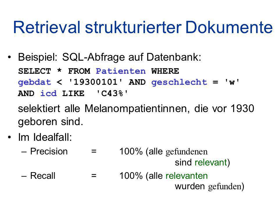Retrieval strukturierter Dokumente Beispiel: SQL-Abfrage auf Datenbank: SELECT * FROM Patienten WHERE gebdat < 19300101 AND geschlecht = w AND icd LIKE C43% selektiert alle Melanompatientinnen, die vor 1930 geboren sind.