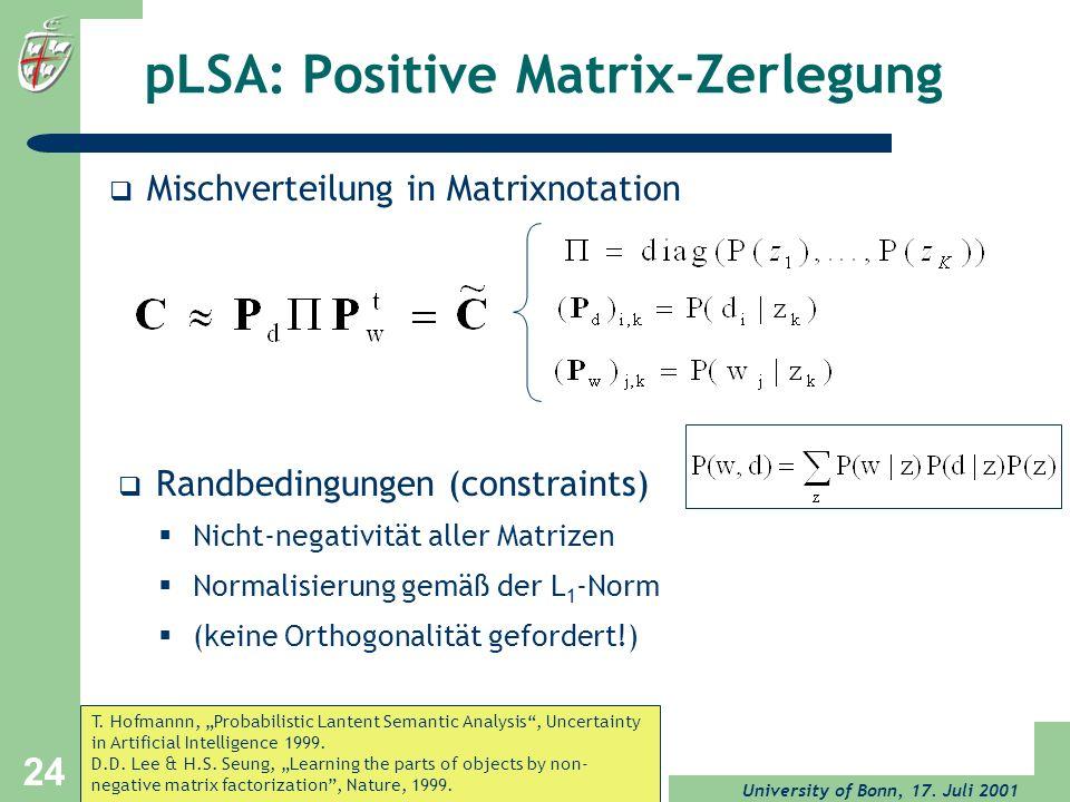 University of Bonn, 17. Juli 2001 24 pLSA: Positive Matrix-Zerlegung Mischverteilung in Matrixnotation Randbedingungen (constraints) Nicht-negativität