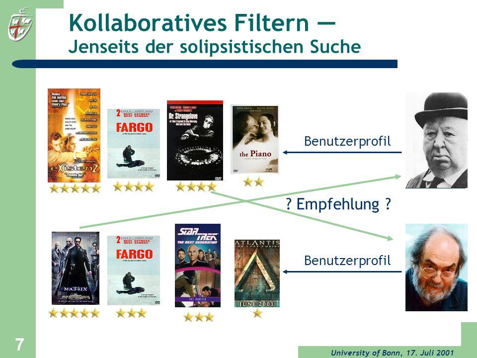 University of Bonn, 17. Juli 2001 7 Kollaboratives Filtern Jenseits der solipsistischen Suche NN Benutzerprofil ? Empfehlung ?