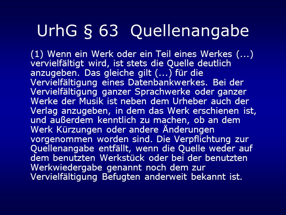 UrhG § 63 Quellenangabe (1) Wenn ein Werk oder ein Teil eines Werkes (...) vervielfältigt wird, ist stets die Quelle deutlich anzugeben. Das gleiche g