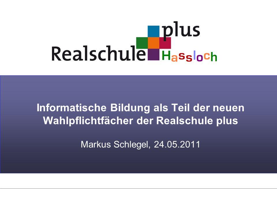 Informatische Bildung als Teil der neuen Wahlpflichtfächer der Realschule plus Markus Schlegel, 24.05.2011