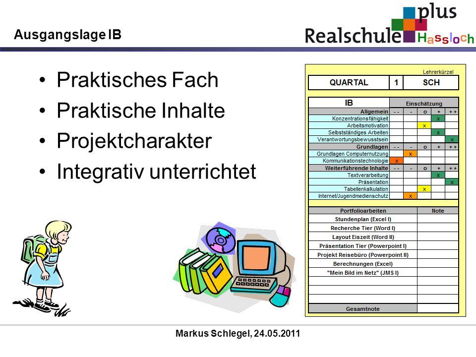 Markus Schlegel, 24.05.2011 Ausgangslage IB Praktisches Fach Praktische Inhalte Projektcharakter Integrativ unterrichtet