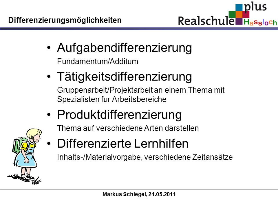 Markus Schlegel, 24.05.2011 Differenzierungsmöglichkeiten Aufgabendifferenzierung Fundamentum/Additum Tätigkeitsdifferenzierung Gruppenarbeit/Projekta