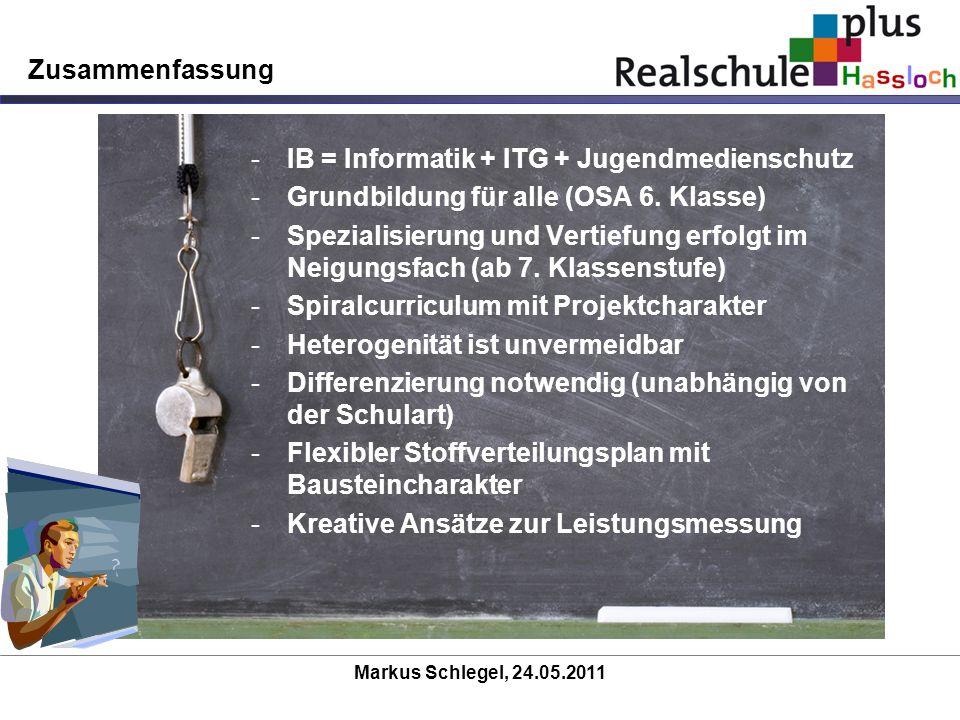 Markus Schlegel, 24.05.2011 Zusammenfassung -IB = Informatik + ITG + Jugendmedienschutz -Grundbildung für alle (OSA 6. Klasse) -Spezialisierung und Ve