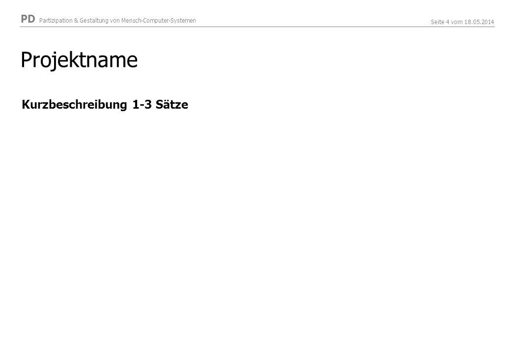 PD Partizipation & Gestaltung von Mensch-Computer-Systemen Seite 4 vom 18.05.2014 Projektname Kurzbeschreibung 1-3 Sätze
