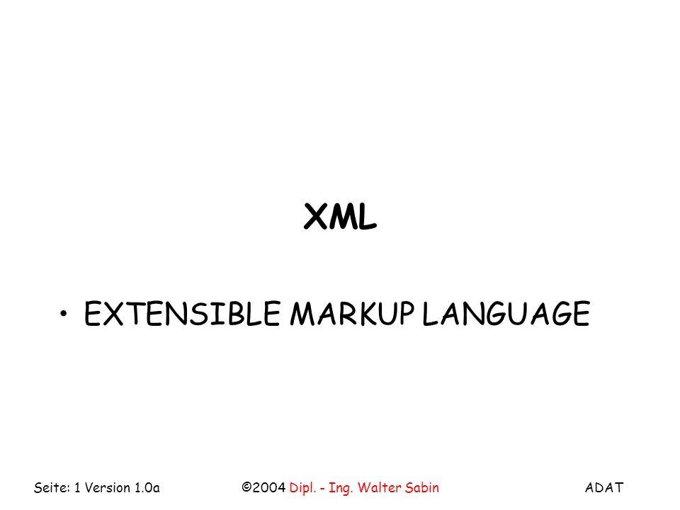 ADAT©2004 Dipl. - Ing. Walter SabinSeite: 1 Version 1.0a XML EXTENSIBLE MARKUP LANGUAGE