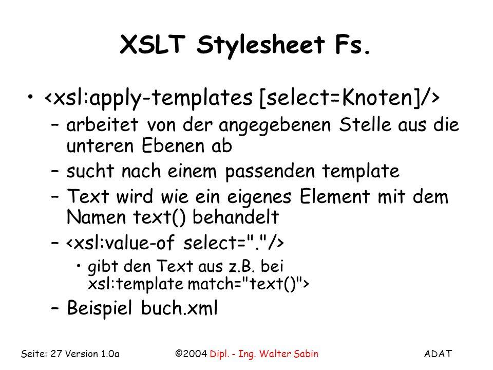 ADAT©2004 Dipl. - Ing. Walter SabinSeite: 27 Version 1.0a XSLT Stylesheet Fs.