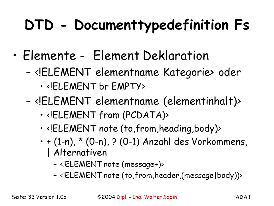 ADAT©2004 Dipl. - Ing. Walter SabinSeite: 33 Version 1.0a DTD - Documenttypedefinition Fs Elemente-Element Deklaration – oder – + (1-n), * (0-n), ? (0