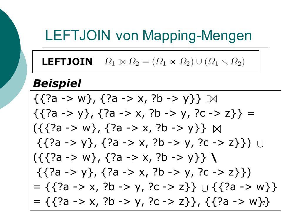 LEFTJOIN von Mapping-Mengen LEFTJOIN {{ a -> w}, { a -> x, b -> y}} {{ a -> y}, { a -> x, b -> y, c -> z}} = ({{ a -> w}, { a -> x, b -> y}} {{ a -> y}, { a -> x, b -> y, c -> z}}) ({{ a -> w}, { a -> x, b -> y}} \ {{ a -> y}, { a -> x, b -> y, c -> z}}) = {{ a -> x, b -> y, c -> z}} {{ a -> w}} = {{ a -> x, b -> y, c -> z}}, {{ a -> w}} Beispiel 17