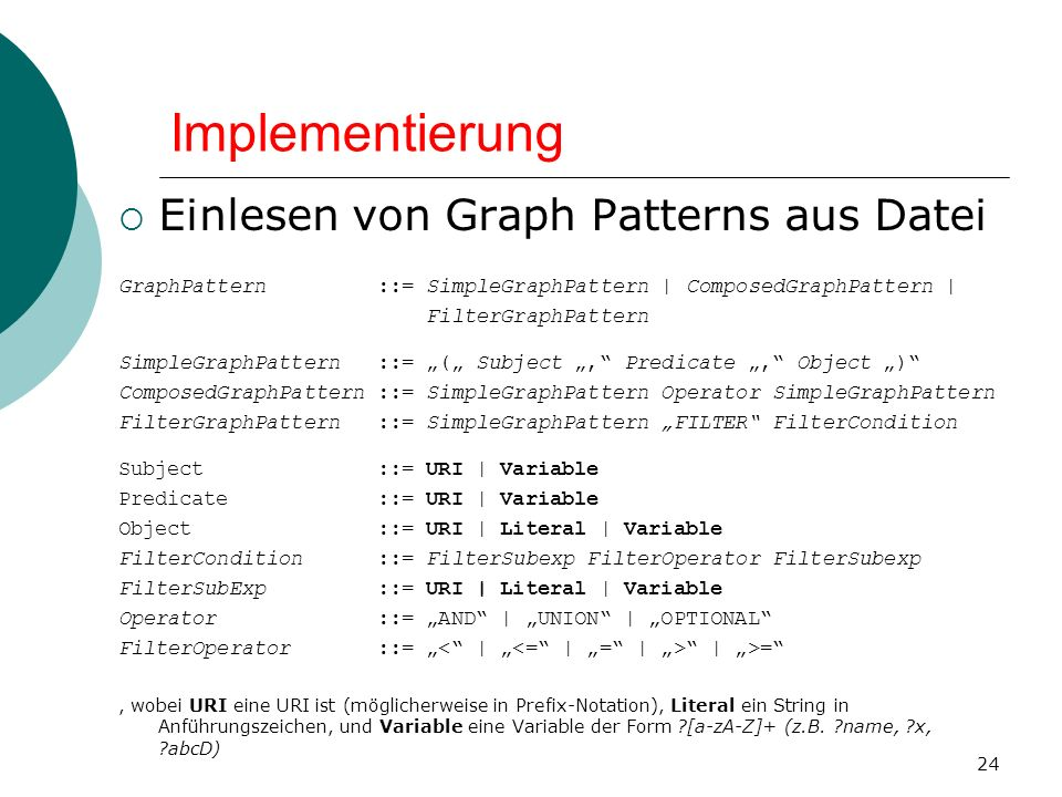 Implementierung Einlesen von Graph Patterns aus Datei GraphPattern ::= SimpleGraphPattern | ComposedGraphPattern | FilterGraphPattern SimpleGraphPattern ::= ( Subject, Predicate, Object ) ComposedGraphPattern ::= SimpleGraphPattern Operator SimpleGraphPattern FilterGraphPattern ::= SimpleGraphPattern FILTER FilterCondition Subject ::= URI | Variable Predicate ::= URI | Variable Object ::= URI | Literal | Variable FilterCondition ::= FilterSubexp FilterOperator FilterSubexp FilterSubExp ::= URI | Literal | Variable Operator ::= AND | UNION | OPTIONAL FilterOperator ::= | >=, wobei URI eine URI ist (möglicherweise in Prefix-Notation), Literal ein String in Anführungszeichen, und Variable eine Variable der Form [a-zA-Z]+ (z.B.