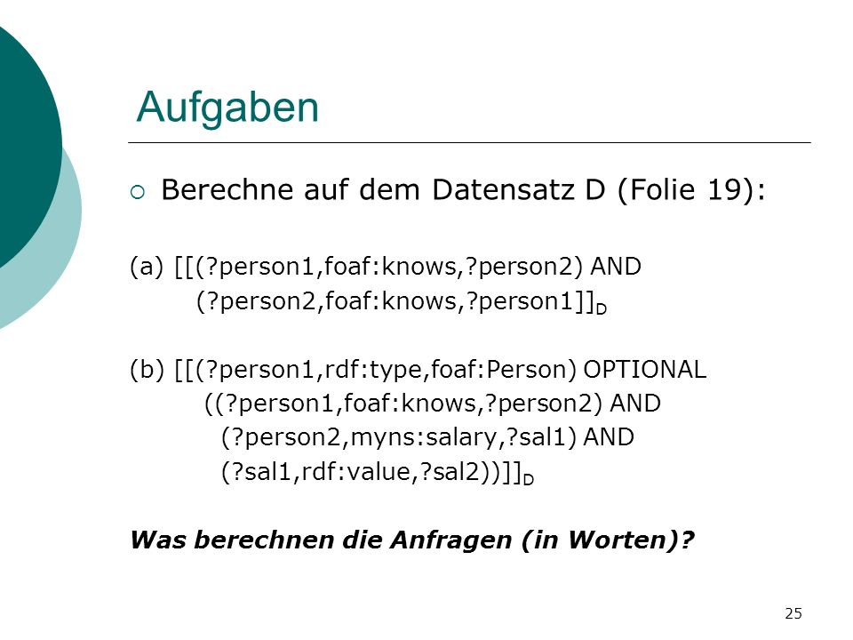 Aufgaben Berechne auf dem Datensatz D (Folie 19): (a) [[( person1,foaf:knows, person2) AND ( person2,foaf:knows, person1]] D (b) [[( person1,rdf:type,foaf:Person) OPTIONAL (( person1,foaf:knows, person2) AND ( person2,myns:salary, sal1) AND ( sal1,rdf:value, sal2))]] D Was berechnen die Anfragen (in Worten).