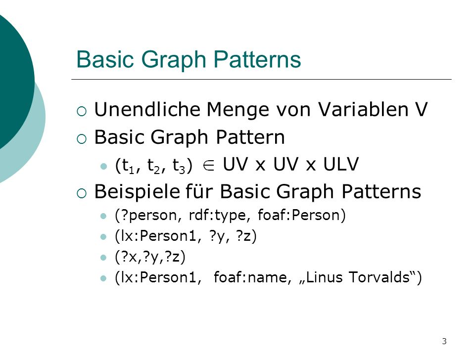 Basic Graph Patterns Unendliche Menge von Variablen V Basic Graph Pattern (t 1, t 2, t 3 ) UV x UV x ULV Beispiele für Basic Graph Patterns ( person, rdf:type, foaf:Person) (lx:Person1, y, z) ( x, y, z) (lx:Person1, foaf:name, Linus Torvalds) 3