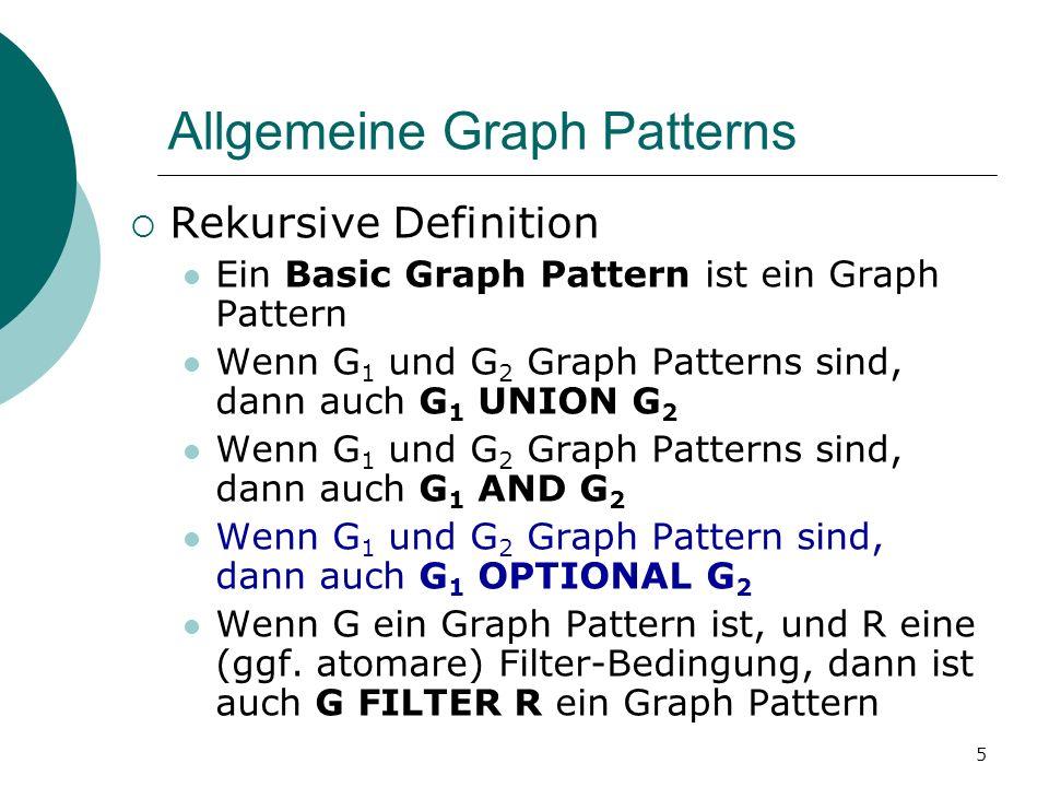 Allgemeine Graph Patterns Rekursive Definition Ein Basic Graph Pattern ist ein Graph Pattern Wenn G 1 und G 2 Graph Patterns sind, dann auch G 1 UNION G 2 Wenn G 1 und G 2 Graph Patterns sind, dann auch G 1 AND G 2 Wenn G 1 und G 2 Graph Pattern sind, dann auch G 1 OPTIONAL G 2 Wenn G ein Graph Pattern ist, und R eine (ggf.