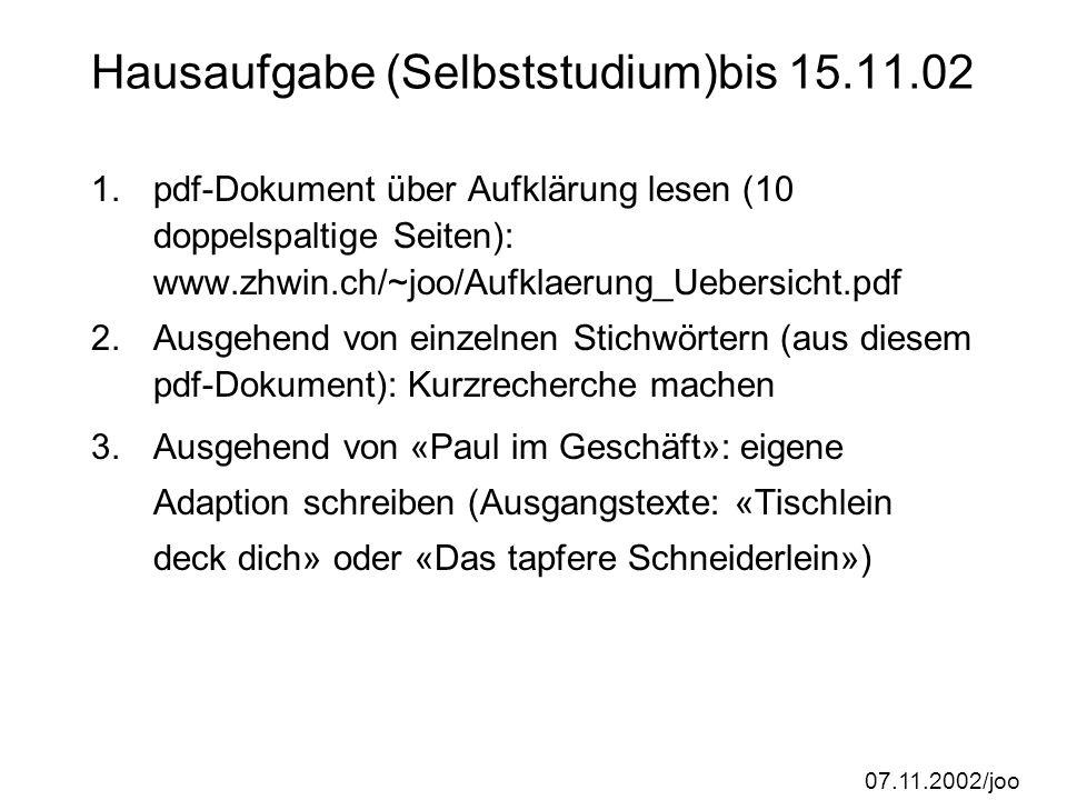 07.11.2002/joo Hausaufgabe (Selbststudium)bis 15.11.02 1.pdf-Dokument über Aufklärung lesen (10 doppelspaltige Seiten): www.zhwin.ch/~joo/Aufklaerung_Uebersicht.pdf 2.Ausgehend von einzelnen Stichwörtern (aus diesem pdf-Dokument): Kurzrecherche machen 3.Ausgehend von «Paul im Geschäft»: eigene Adaption schreiben (Ausgangstexte: «Tischlein deck dich» oder «Das tapfere Schneiderlein»)
