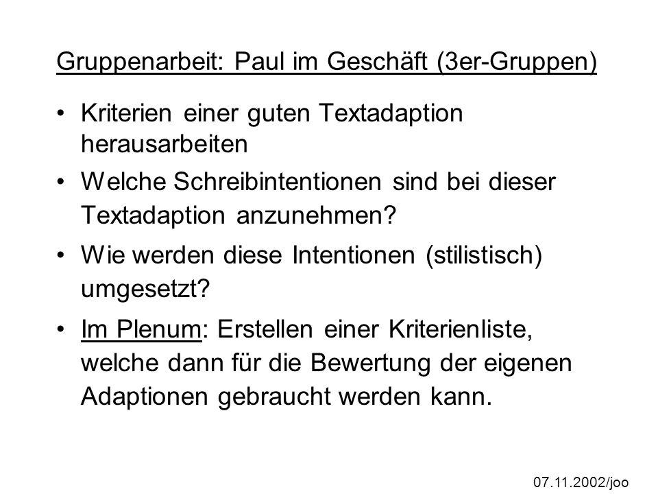 07.11.2002/joo Gruppenarbeit: Paul im Geschäft (3er-Gruppen) Kriterien einer guten Textadaption herausarbeiten Welche Schreibintentionen sind bei dieser Textadaption anzunehmen.