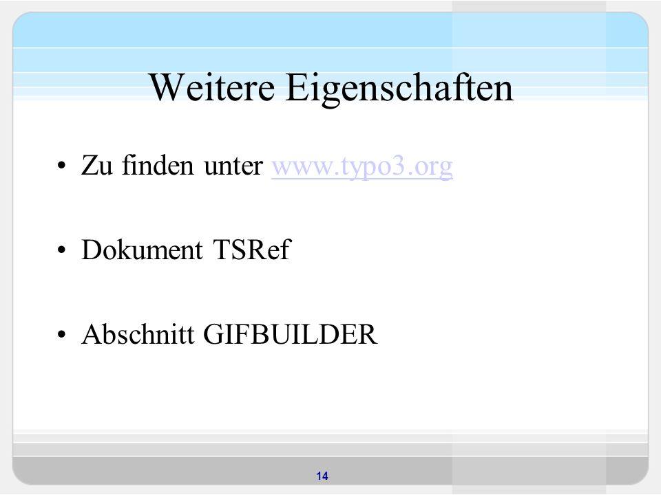 14 Weitere Eigenschaften Zu finden unter www.typo3.orgwww.typo3.org Dokument TSRef Abschnitt GIFBUILDER
