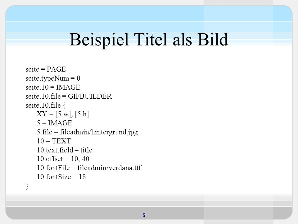 5 Beispiel Titel als Bild seite = PAGE seite.typeNum = 0 seite.10 = IMAGE seite.10.file = GIFBUILDER seite.10.file { XY = [5.w], [5.h] 5 = IMAGE 5.file = fileadmin/hintergrund.jpg 10 = TEXT 10.text.field = title 10.offset = 10, 40 10.fontFile = fileadmin/verdana.ttf 10.fontSize = 18 }