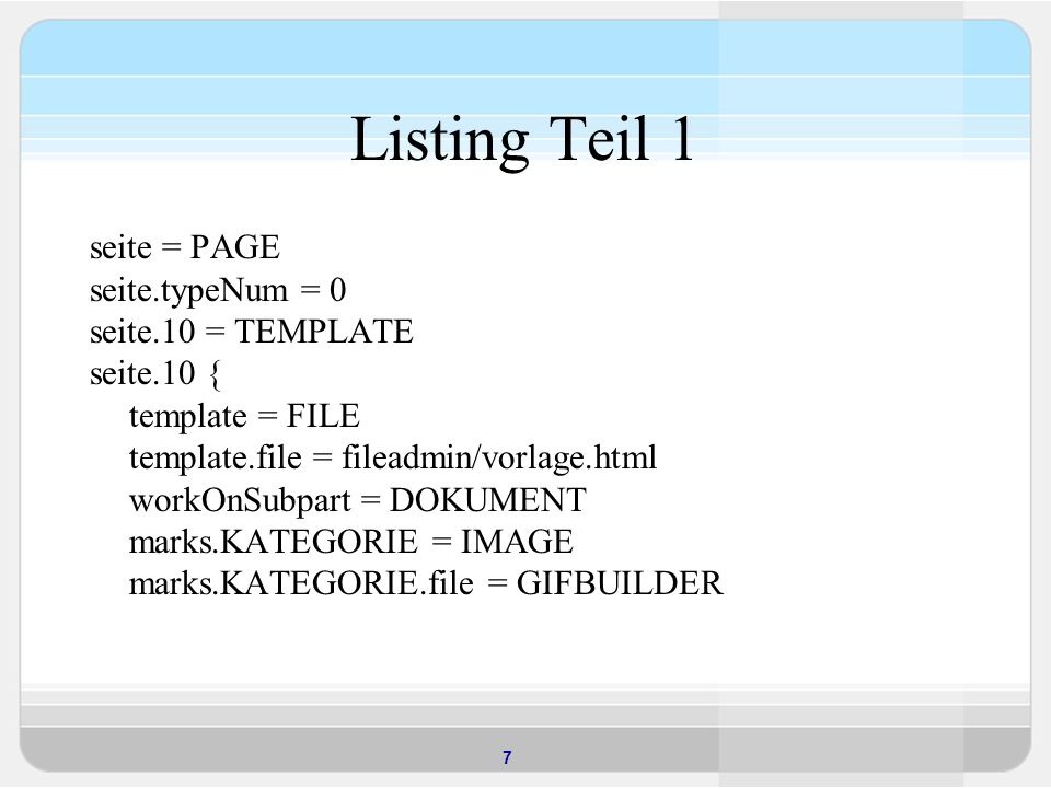 7 Listing Teil 1 seite = PAGE seite.typeNum = 0 seite.10 = TEMPLATE seite.10 { template = FILE template.file = fileadmin/vorlage.html workOnSubpart = DOKUMENT marks.KATEGORIE = IMAGE marks.KATEGORIE.file = GIFBUILDER