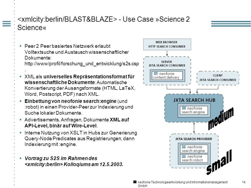 14 neofonie Technologieentwicklung und Informationsmanagement GmbH - Use Case »Science 2 Science« Peer 2 Peer basiertes Netzwerk erlaubt Volltextsuche und Austausch wissenschaftlicher Dokumente: http://www/profil/forschung_und_entwicklung/s2s.csp.