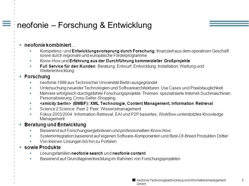 3 neofonie Technologieentwicklung und Informationsmanagement GmbH neofonie – Forschung & Entwicklung neofonie kombiniert… Kompetenz- und Entwicklungsvorsprung durch Forschung, finanziert aus dem operativen Geschäft sowie durch regionale und europäische Förderprogramme Know-How und Erfahrung aus der Durchführung kommerzieller Großprojekte Full Service für den Kunden: Beratung, Entwurf, Entwicklung, Installation, Wartung und Weiterentwicklung Forschung neofonie 1998 aus Technischer Universität Berlin ausgegründet Untersuchung neuester Technologien und Softwarearchitekturen.