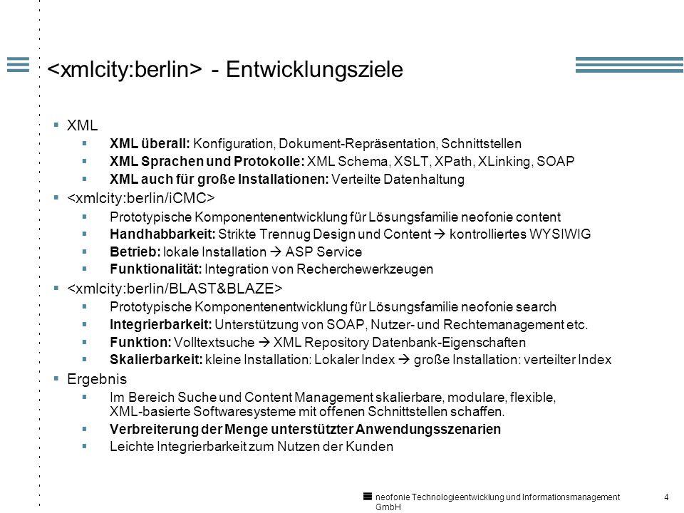 4 neofonie Technologieentwicklung und Informationsmanagement GmbH - Entwicklungsziele XML XML überall: Konfiguration, Dokument-Repräsentation, Schnittstellen XML Sprachen und Protokolle: XML Schema, XSLT, XPath, XLinking, SOAP XML auch für große Installationen: Verteilte Datenhaltung Prototypische Komponentenentwicklung für Lösungsfamilie neofonie content Handhabbarkeit: Strikte Trennug Design und Content kontrolliertes WYSIWIG Betrieb: lokale Installation ASP Service Funktionalität: Integration von Recherchewerkzeugen Prototypische Komponentenentwicklung für Lösungsfamilie neofonie search Integrierbarkeit: Unterstützung von SOAP, Nutzer- und Rechtemanagement etc.