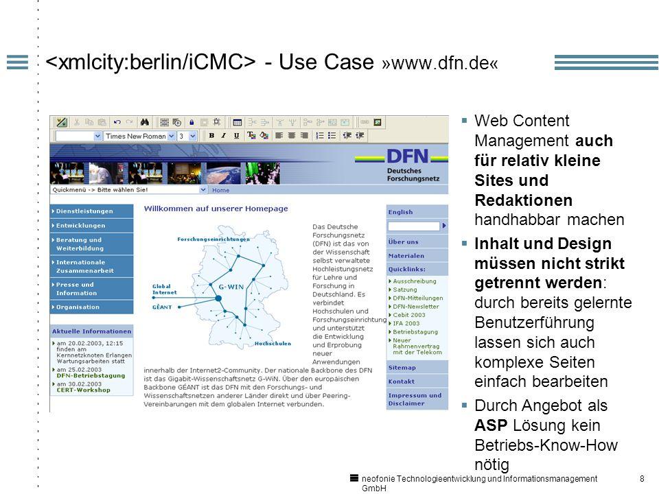 8 - Use Case »www.dfn.de« Web Content Management auch für relativ kleine Sites und Redaktionen handhabbar machen Inhalt und Design müssen nicht strikt getrennt werden: durch bereits gelernte Benutzerführung lassen sich auch komplexe Seiten einfach bearbeiten Durch Angebot als ASP Lösung kein Betriebs-Know-How nötig