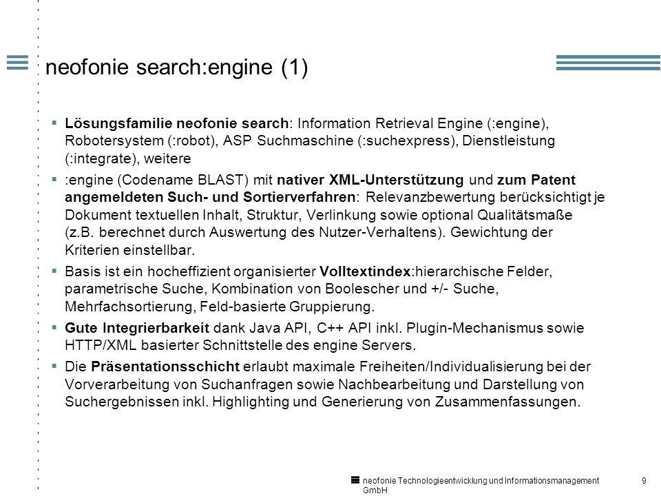 9 neofonie Technologieentwicklung und Informationsmanagement GmbH neofonie search:engine (1) Lösungsfamilie neofonie search: Information Retrieval Engine (:engine), Robotersystem (:robot), ASP Suchmaschine (:suchexpress), Dienstleistung (:integrate), weitere :engine (Codename BLAST) mit nativer XML-Unterstützung und zum Patent angemeldeten Such- und Sortierverfahren: Relevanzbewertung berücksichtigt je Dokument textuellen Inhalt, Struktur, Verlinkung sowie optional Qualitätsmaße (z.B.