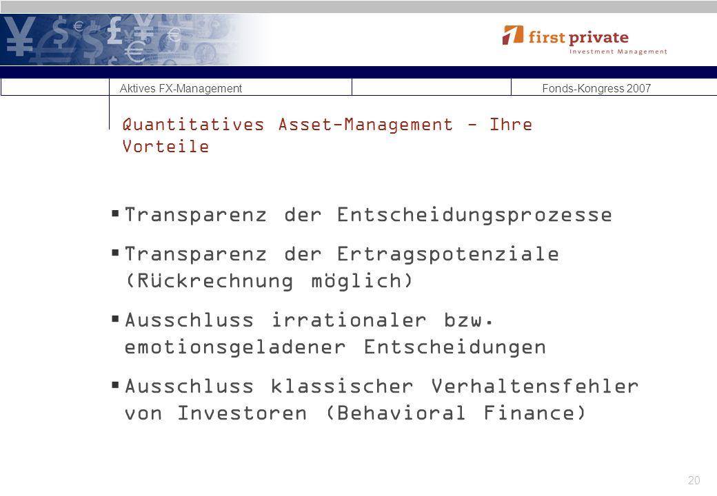 Aktives FX-Management Fonds-Kongress 2007 20 Quantitatives Asset-Management - Ihre Vorteile Transparenz der Entscheidungsprozesse Transparenz der Ertragspotenziale (Rückrechnung möglich) Ausschluss irrationaler bzw.
