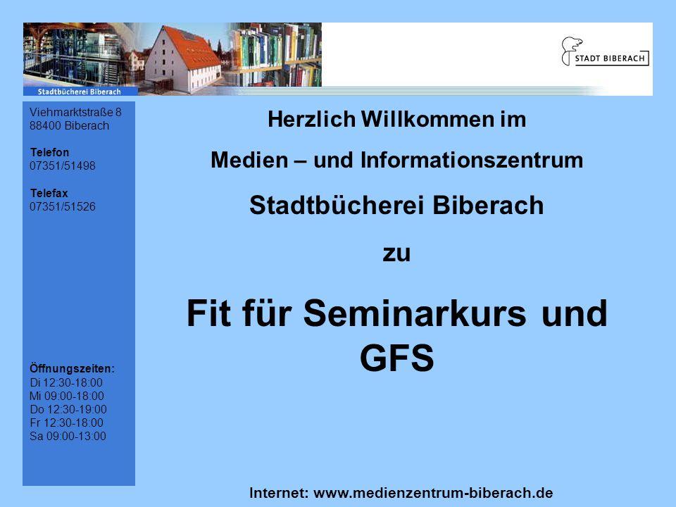 Viehmarktstraße 8 88400 Biberach Telefon 07351/51498 Telefax 07351/51526 Öffnungszeiten: Di 12:30-18:00 Mi 09:00-18:00 Do 12:30-19:00 Fr 12:30-18:00 Sa 09:00-13:00 Herzlich Willkommen im Medien – und Informationszentrum Stadtbücherei Biberach zu Fit für Seminarkurs und GFS Internet: www.medienzentrum-biberach.de E-Mail: info@medienzentrum-biberach.de