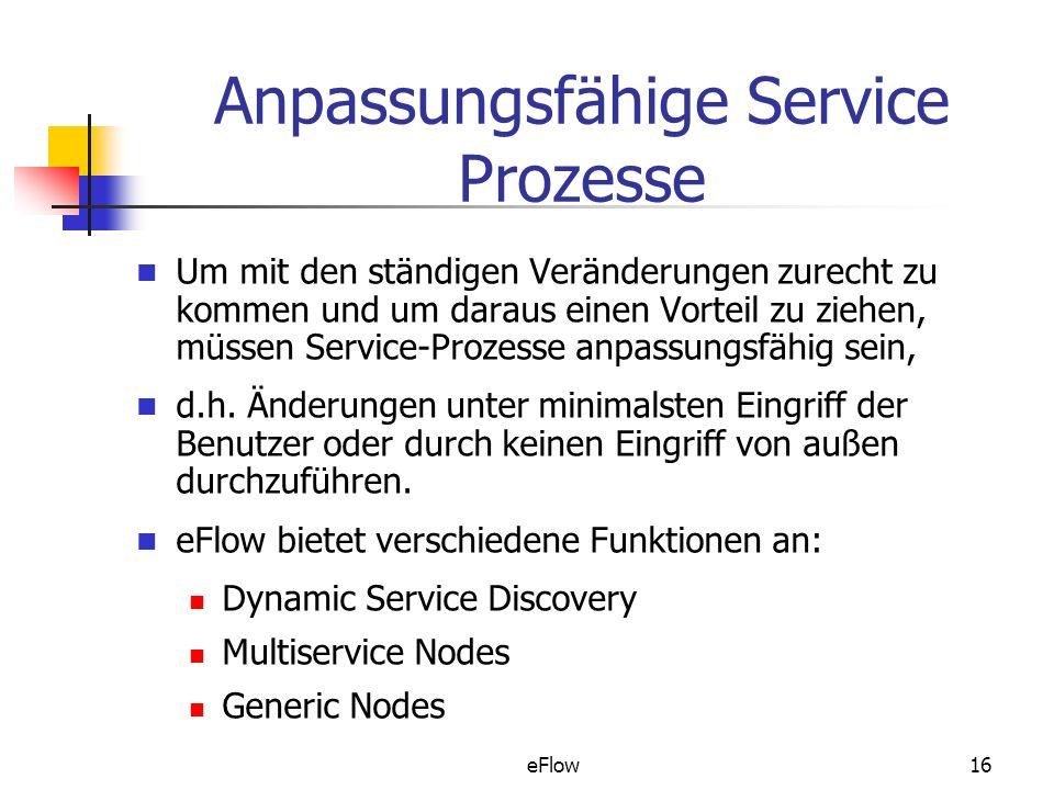 eFlow16 Anpassungsfähige Service Prozesse Um mit den ständigen Veränderungen zurecht zu kommen und um daraus einen Vorteil zu ziehen, müssen Service-Prozesse anpassungsfähig sein, d.h.