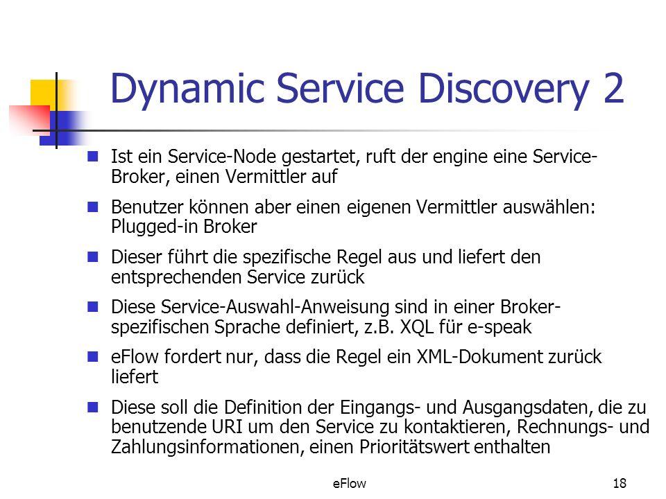 eFlow18 Dynamic Service Discovery 2 Ist ein Service-Node gestartet, ruft der engine eine Service- Broker, einen Vermittler auf Benutzer können aber einen eigenen Vermittler auswählen: Plugged-in Broker Dieser führt die spezifische Regel aus und liefert den entsprechenden Service zurück Diese Service-Auswahl-Anweisung sind in einer Broker- spezifischen Sprache definiert, z.B.
