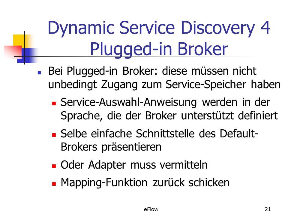 eFlow21 Dynamic Service Discovery 4 Plugged-in Broker Bei Plugged-in Broker: diese müssen nicht unbedingt Zugang zum Service-Speicher haben Service-Auswahl-Anweisung werden in der Sprache, die der Broker unterstützt definiert Selbe einfache Schnittstelle des Default- Brokers präsentieren Oder Adapter muss vermitteln Mapping-Funktion zurück schicken