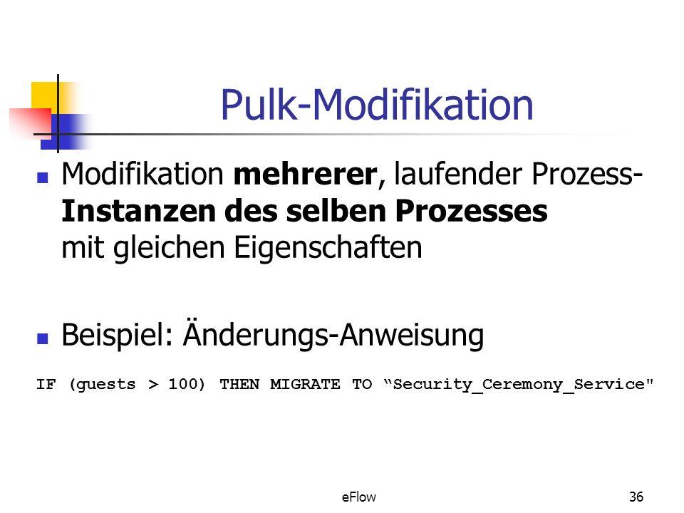 eFlow36 Pulk-Modifikation Modifikation mehrerer, laufender Prozess- Instanzen des selben Prozesses mit gleichen Eigenschaften Beispiel: Änderungs-Anweisung IF (guests > 100) THEN MIGRATE TO Security_Ceremony_Service