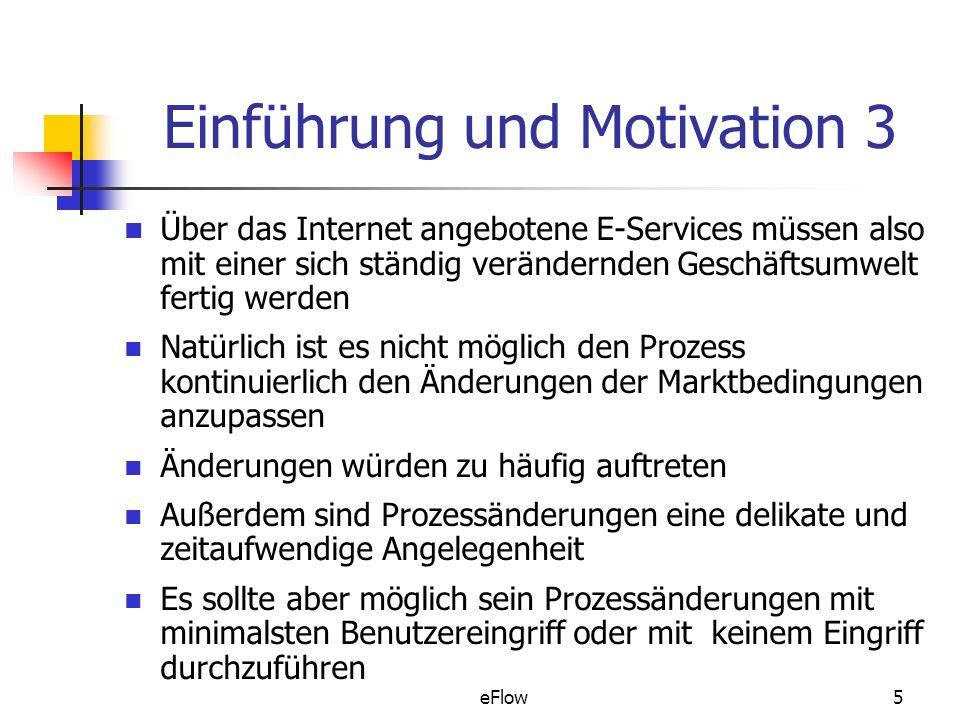 eFlow5 Einführung und Motivation 3 Über das Internet angebotene E-Services müssen also mit einer sich ständig verändernden Geschäftsumwelt fertig werden Natürlich ist es nicht möglich den Prozess kontinuierlich den Änderungen der Marktbedingungen anzupassen Änderungen würden zu häufig auftreten Außerdem sind Prozessänderungen eine delikate und zeitaufwendige Angelegenheit Es sollte aber möglich sein Prozessänderungen mit minimalsten Benutzereingriff oder mit keinem Eingriff durchzuführen
