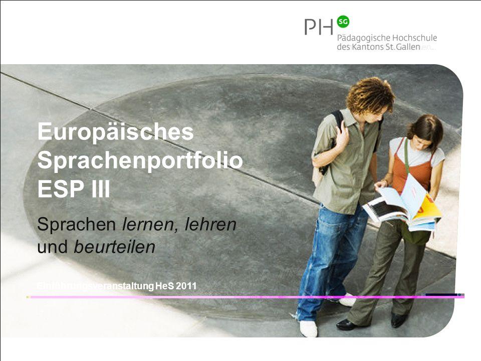 1 Pädagogische Hochschule des Kantons St.Gallen Europäisches Sprachenportfolio ESP III Sprachen lernen, lehren und beurteilen Einführungsveranstaltung HeS 2011