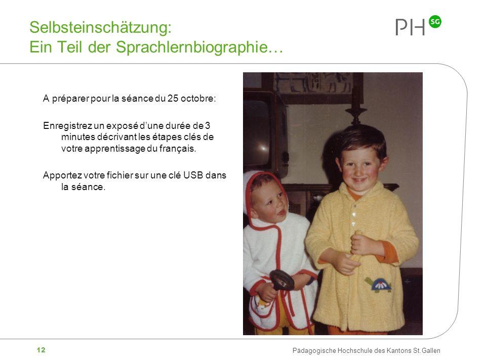 12 Pädagogische Hochschule des Kantons St.Gallen Selbsteinschätzung: Ein Teil der Sprachlernbiographie… A préparer pour la séance du 25 octobre: Enregistrez un exposé dune durée de 3 minutes décrivant les étapes clés de votre apprentissage du français.