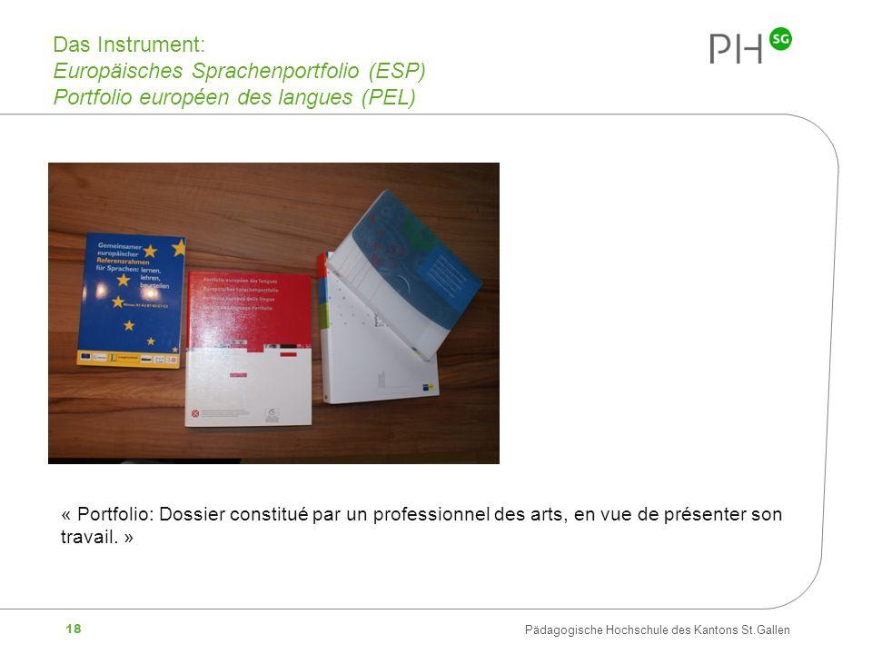 18 Pädagogische Hochschule des Kantons St.Gallen Das Instrument: Europäisches Sprachenportfolio (ESP) Portfolio européen des langues (PEL) « Portfolio: Dossier constitué par un professionnel des arts, en vue de présenter son travail.